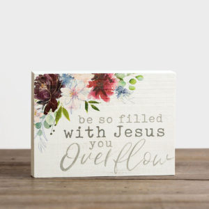 """Filled With Jesus - Wooden Block Art This floral wooden block art is a perfect gift or a pop of inspirationfor your own home. Be encouraged that when you focus on Jesus He blesses others through you.Message:be so filled with Jesus you OverflowProduct Details:Inspirational wooden block artSize: 7 1/4""""W x 5 7/32""""H x 1 1/4""""DMaterial: pine woodTabletop displayMade in the USAProduct by P. Graham DunnP. Graham Dunn is a family owned and operated business in Dalton"""